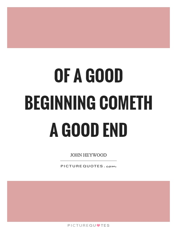 Of a good beginning cometh a good end Picture Quote #1