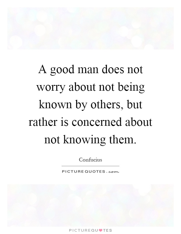 A good man does not worry about not being known by others, but rather is concerned about not knowing them Picture Quote #1