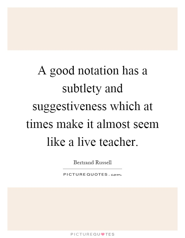 A good notation has a subtlety and suggestiveness which at times make it almost seem like a live teacher Picture Quote #1