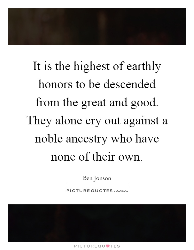 It is the highest of earthly honors to be descended from the great and good. They alone cry out against a noble ancestry who have none of their own Picture Quote #1