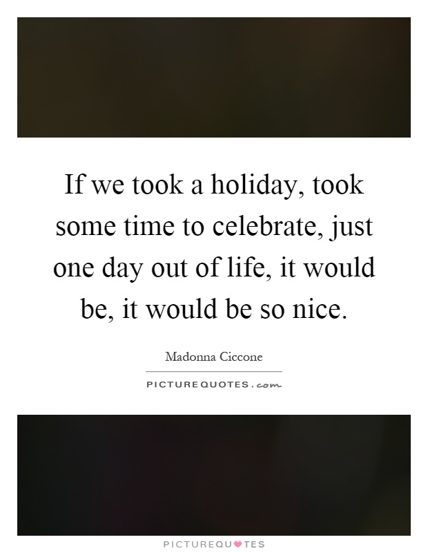 If we took a holiday, took some time to celebrate, just one day out of life, it would be, it would be so nice Picture Quote #1