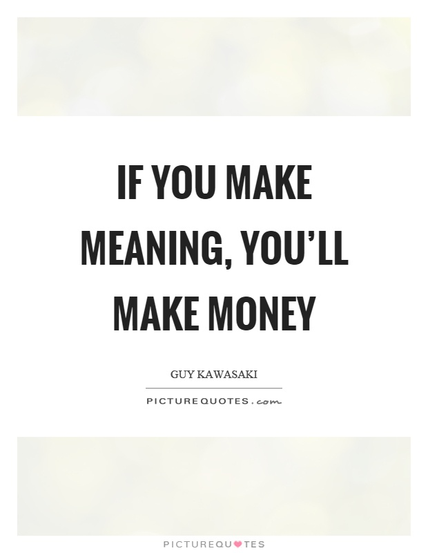 If you make meaning, you'll make money Picture Quote #1