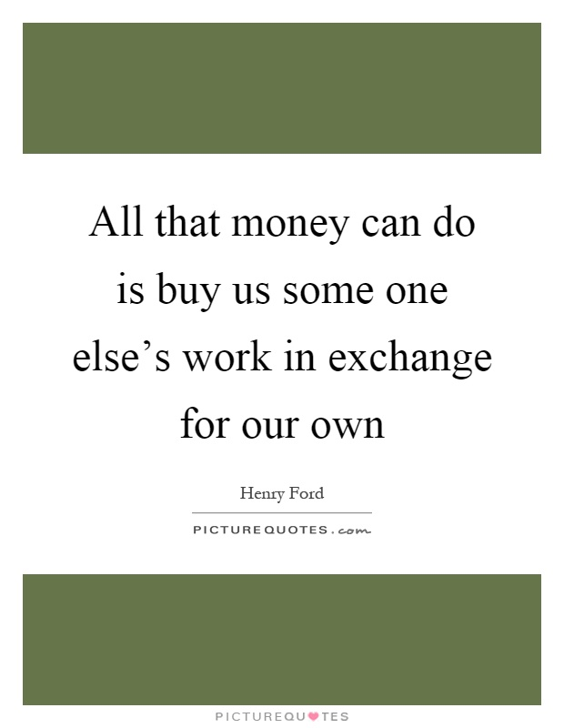 All that money can do is buy us some one else's work in exchange for our own Picture Quote #1