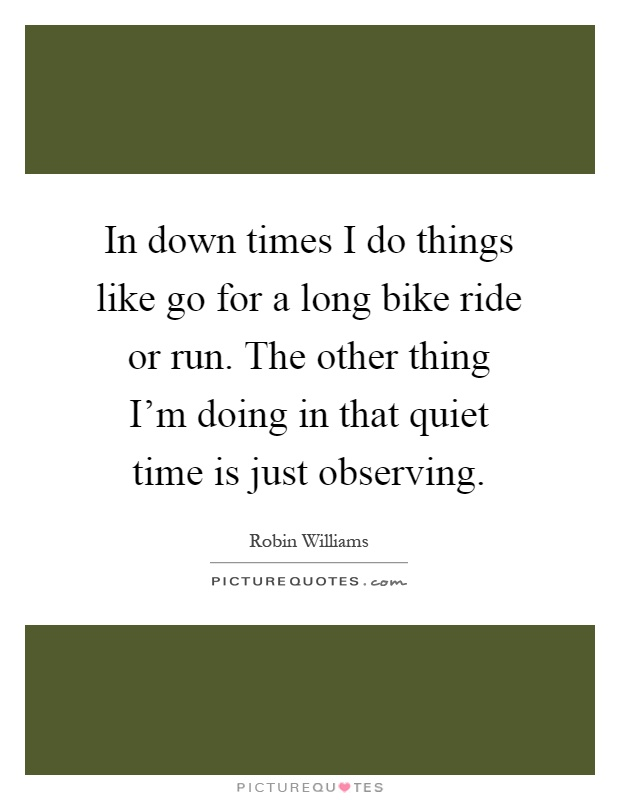 In down times I do things like go for a long bike ride or run. The other thing I'm doing in that quiet time is just observing Picture Quote #1