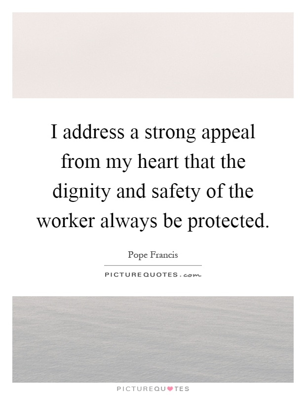 I address a strong appeal from my heart that the dignity and safety of the worker always be protected Picture Quote #1