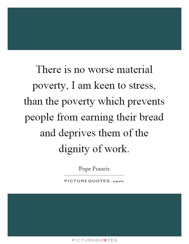 There is no worse material poverty i am keen to stress - I am in stress ...