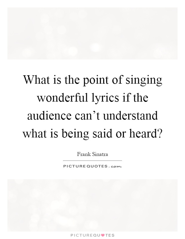 What is the point of singing wonderful lyrics if the audience can't understand what is being said or heard? Picture Quote #1