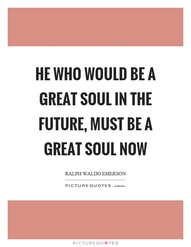 He who would be a great soul in the future, must be a great soul now Picture Quote #1