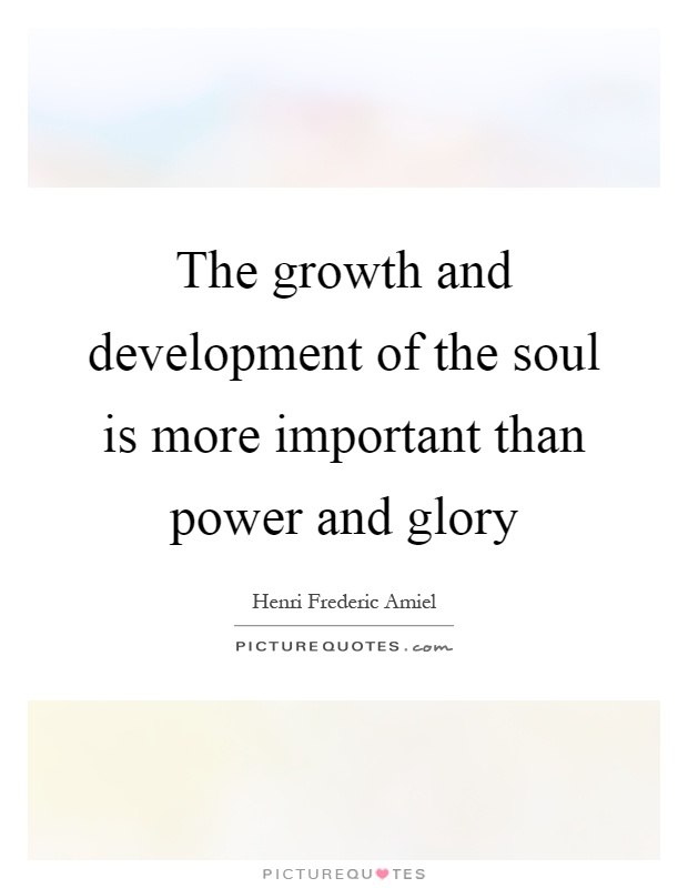 The growth and development of the soul is more important than power and glory Picture Quote #1