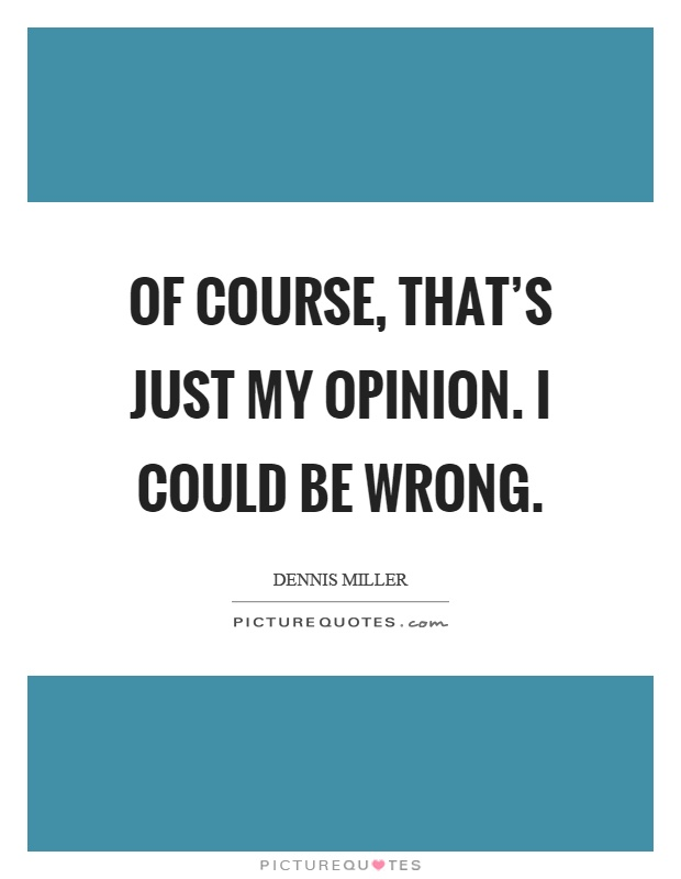 Of course, that's just my opinion. I could be wrong Picture Quote #1