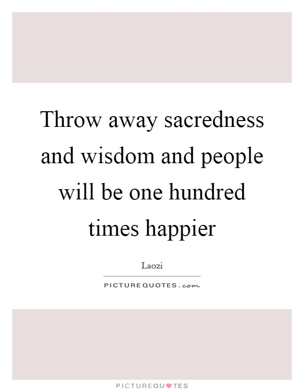 Throw away sacredness and wisdom and people will be one hundred times happier Picture Quote #1