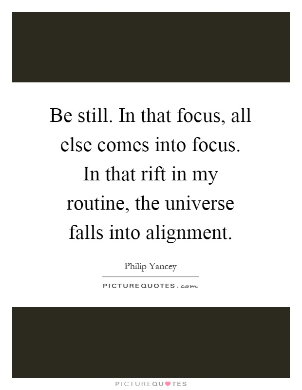 Be still. In that focus, all else comes into focus. In that rift in my routine, the universe falls into alignment Picture Quote #1