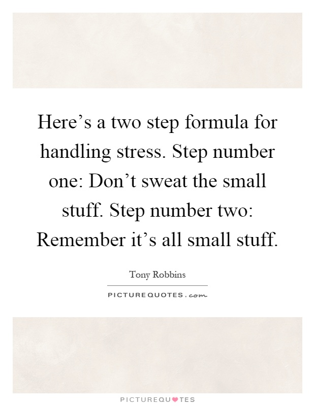 Here's a two step formula for handling stress. Step number one: Don't sweat the small stuff. Step number two: Remember it's all small stuff Picture Quote #1
