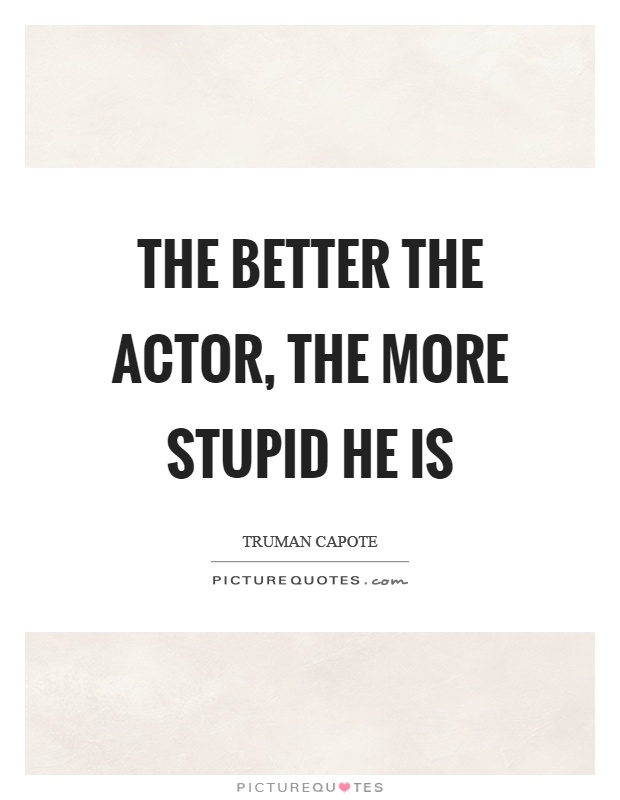The better the actor, the more stupid he is Picture Quote #1