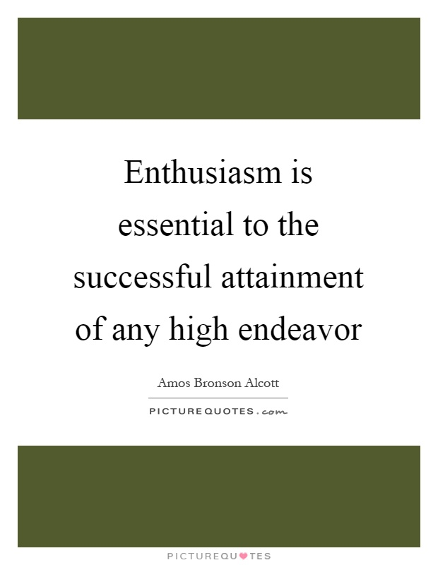 Enthusiasm is essential to the successful attainment of any high endeavor Picture Quote #1
