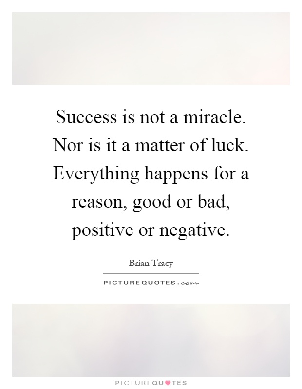 Success is not a miracle. Nor is it a matter of luck. Everything happens for a reason, good or bad, positive or negative Picture Quote #1
