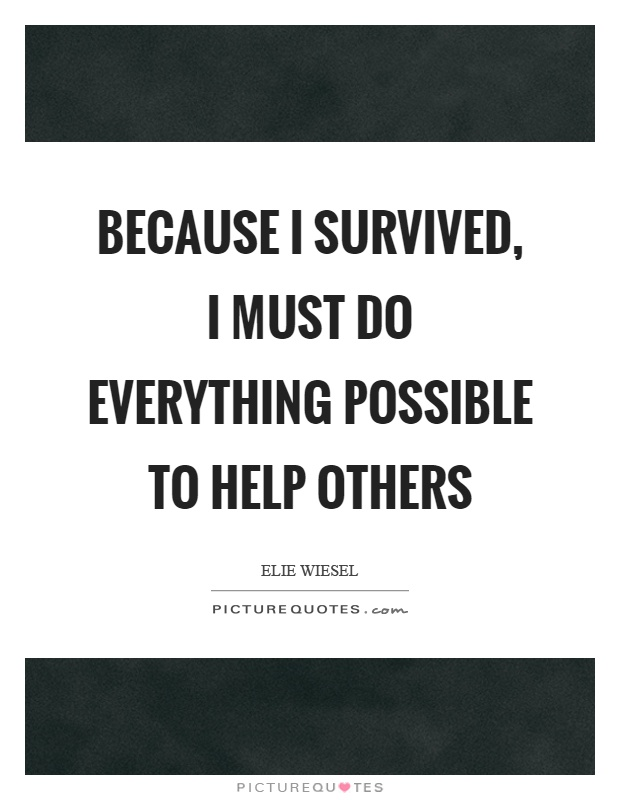 Because I survived, I must do everything possible to help others Picture Quote #1