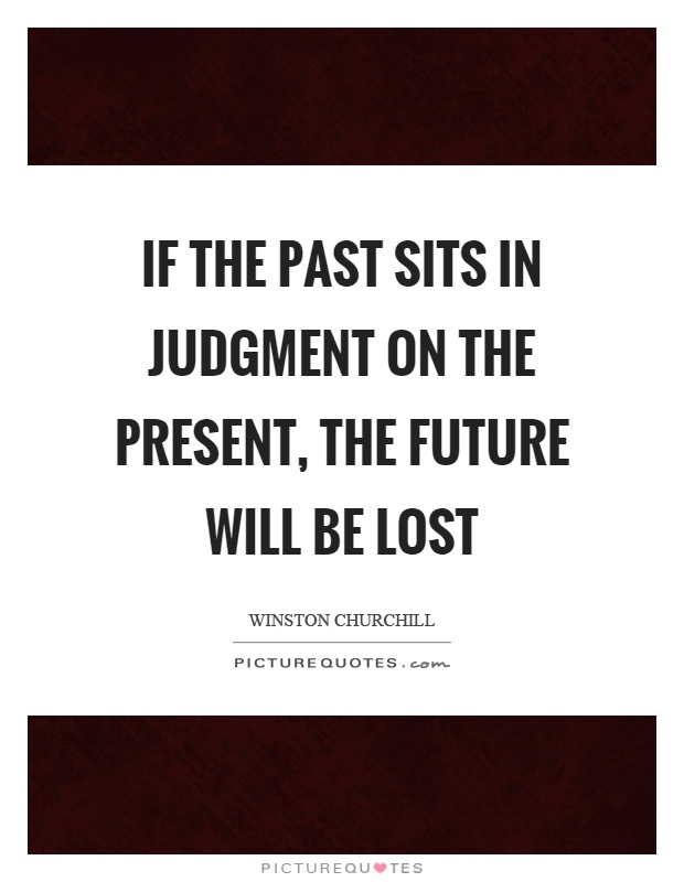 If the past sits in judgment on the present, the future will be lost Picture Quote #1