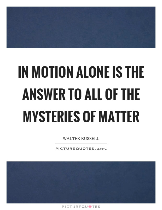 In motion alone is the answer to all of the mysteries of matter Picture Quote #1
