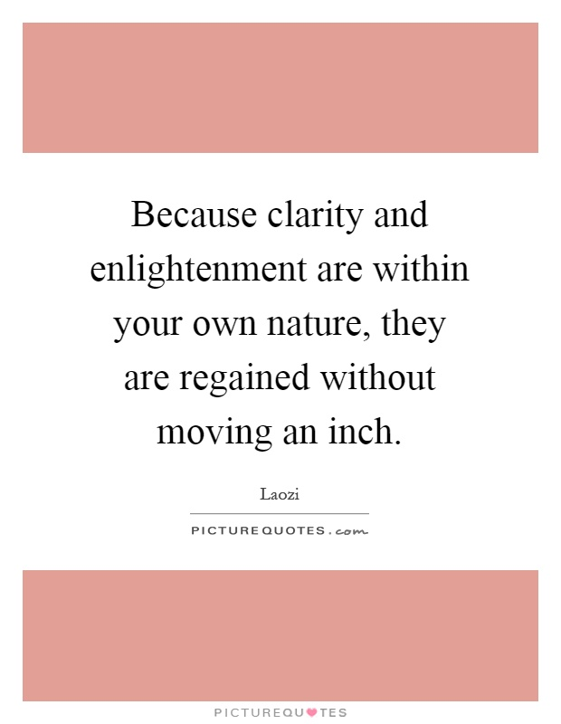 Because clarity and enlightenment are within your own nature, they are regained without moving an inch Picture Quote #1