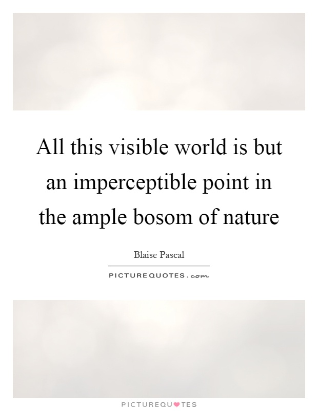 All this visible world is but an imperceptible point in the ample bosom of nature Picture Quote #1