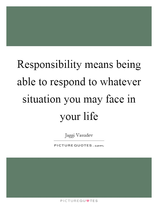 Responsibility means being able to respond to whatever situation you may face in your life Picture Quote #1