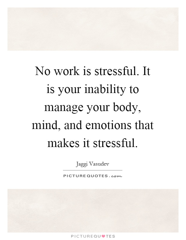 No work is stressful. It is your inability to manage your body, mind, and emotions that makes it stressful Picture Quote #1
