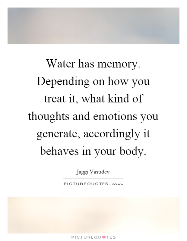 Water has memory. Depending on how you treat it, what kind of thoughts and emotions you generate, accordingly it behaves in your body Picture Quote #1