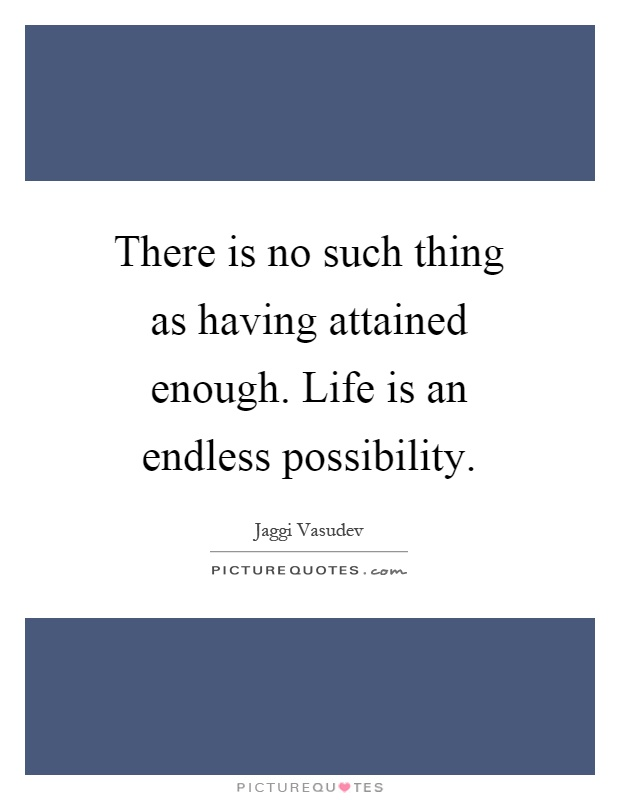 There is no such thing as having attained enough. Life is an endless possibility Picture Quote #1