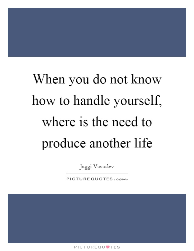 When you do not know how to handle yourself, where is the need to produce another life Picture Quote #1