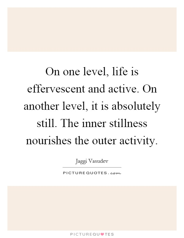 On one level, life is effervescent and active. On another level, it is absolutely still. The inner stillness nourishes the outer activity Picture Quote #1