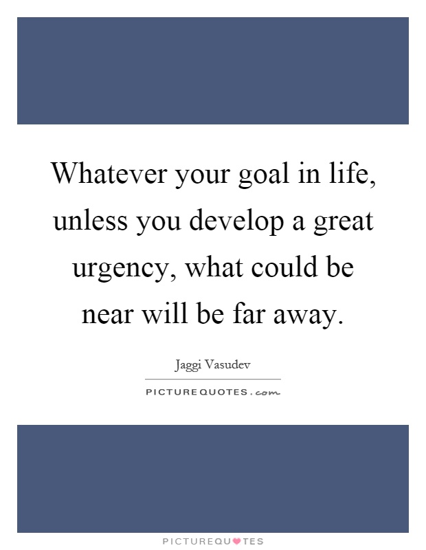 Whatever your goal in life, unless you develop a great urgency, what could be near will be far away Picture Quote #1