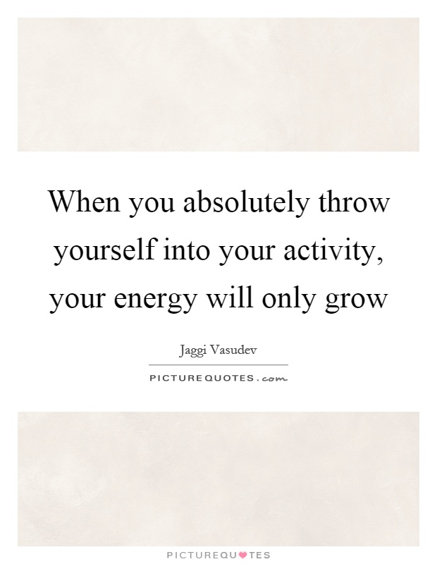 When you absolutely throw yourself into your activity, your energy will only grow Picture Quote #1
