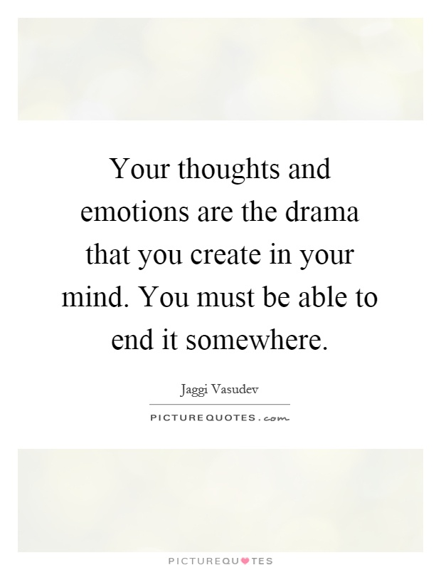 Your thoughts and emotions are the drama that you create in your mind. You must be able to end it somewhere Picture Quote #1