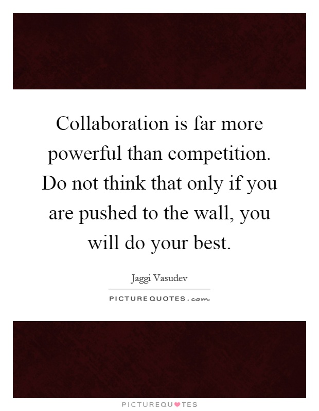 Collaboration is far more powerful than competition. Do not think that only if you are pushed to the wall, you will do your best Picture Quote #1