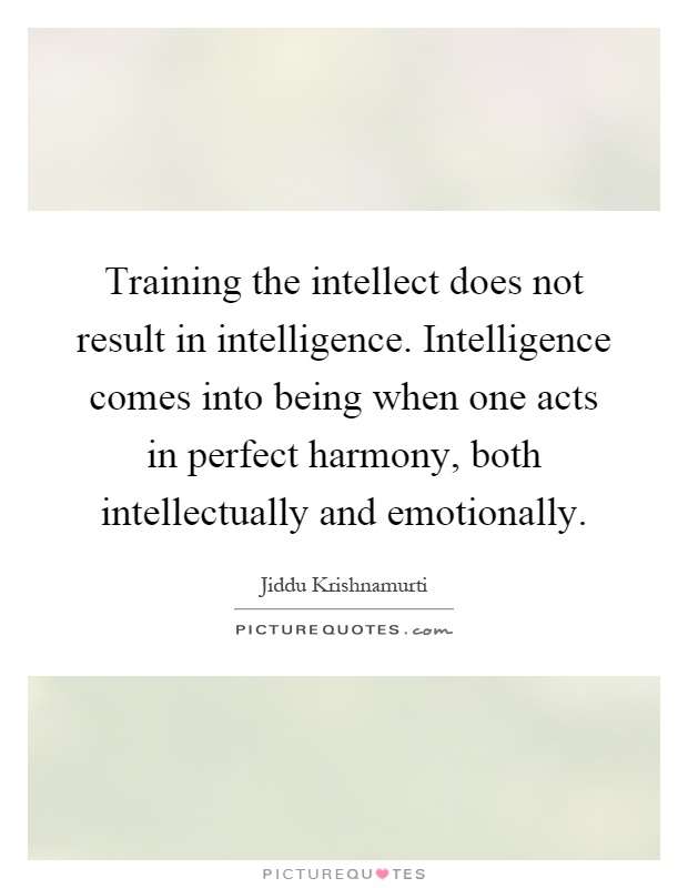 Training the intellect does not result in intelligence. Intelligence comes into being when one acts in perfect harmony, both intellectually and emotionally Picture Quote #1