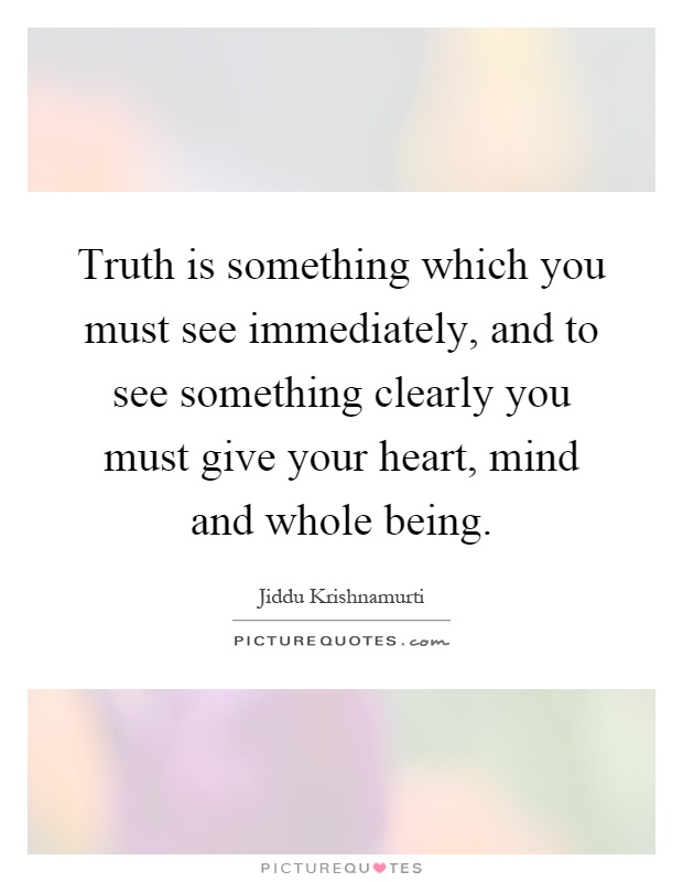Truth is something which you must see immediately, and to see something clearly you must give your heart, mind and whole being Picture Quote #1