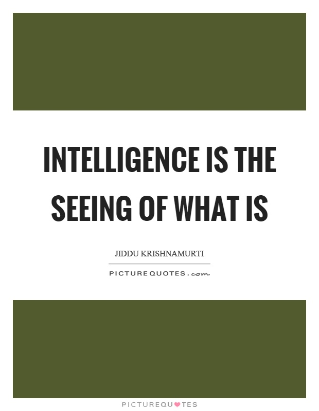 Intelligence is the seeing of what is Picture Quote #1