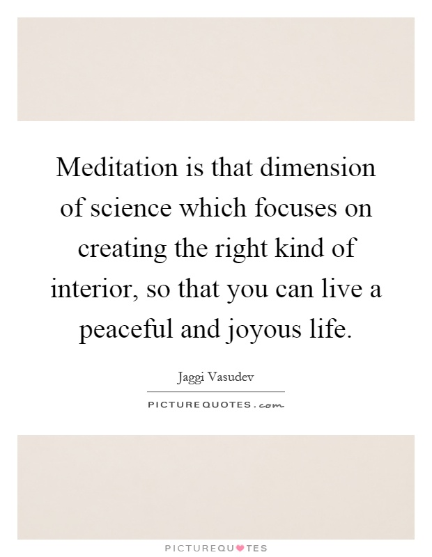 Meditation is that dimension of science which focuses on creating the right kind of interior, so that you can live a peaceful and joyous life Picture Quote #1