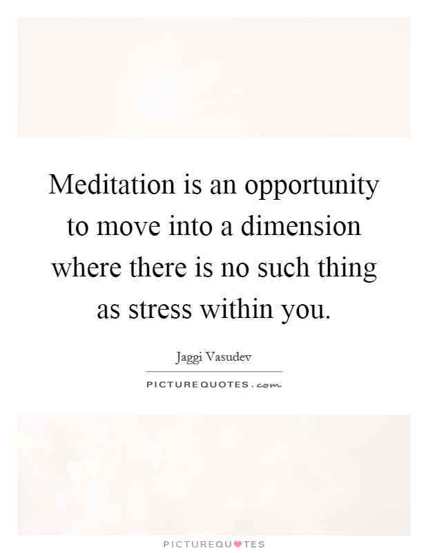 Meditation is an opportunity to move into a dimension where there is no such thing as stress within you Picture Quote #1