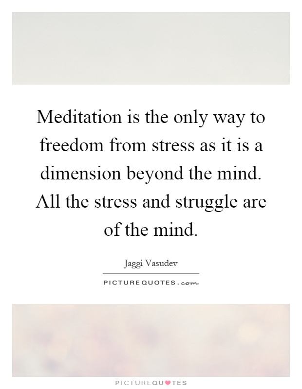 Meditation is the only way to freedom from stress as it is a dimension beyond the mind. All the stress and struggle are of the mind Picture Quote #1