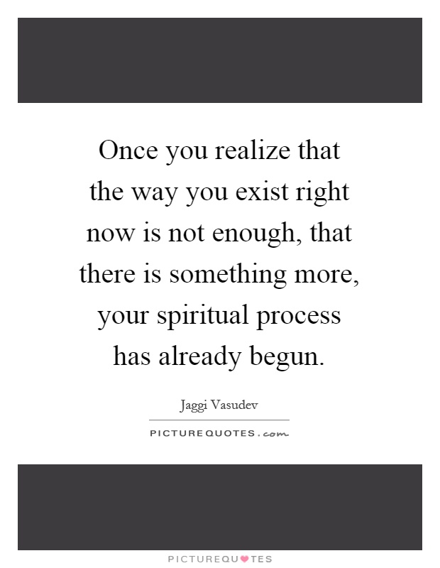 Once you realize that the way you exist right now is not enough, that there is something more, your spiritual process has already begun Picture Quote #1