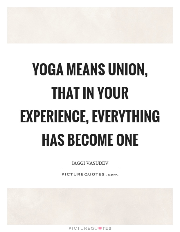 Yoga means union, that in your experience, everything has become one Picture Quote #1