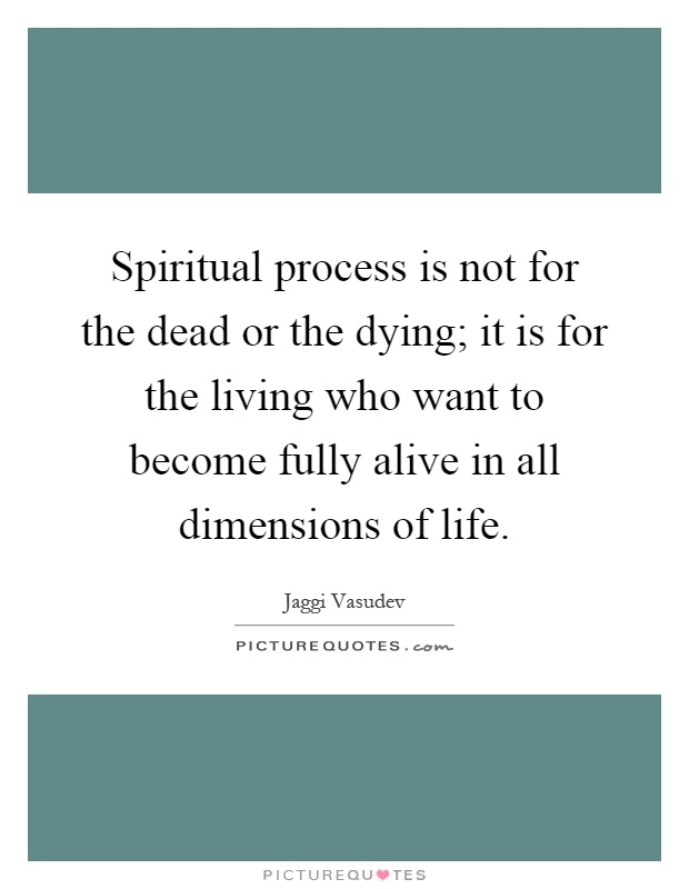 Spiritual process is not for the dead or the dying; it is for the living who want to become fully alive in all dimensions of life Picture Quote #1