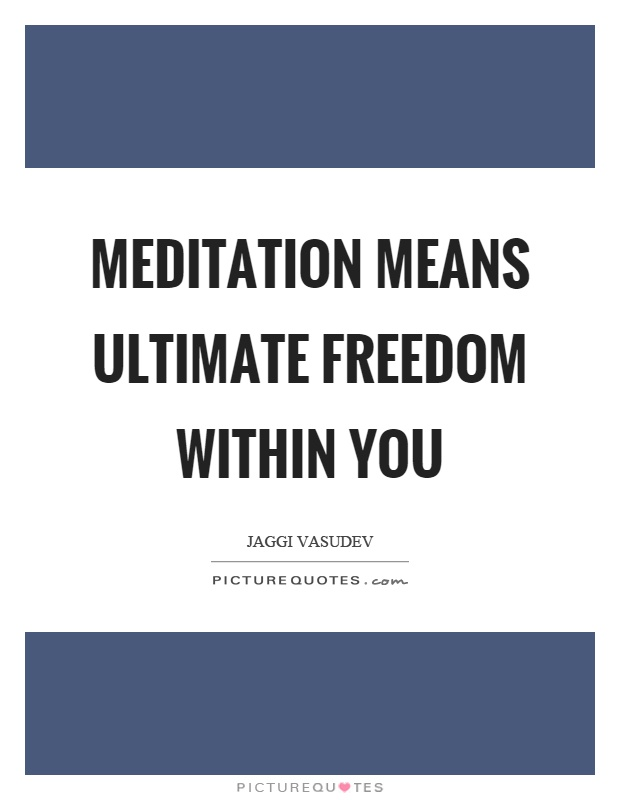 Meditation means ultimate freedom within you Picture Quote #1