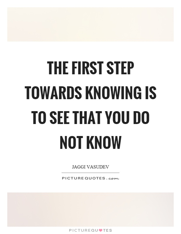 The first step towards knowing is to see that you do not know Picture Quote #1