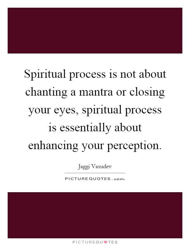 Spiritual process is not about chanting a mantra or closing your eyes, spiritual process is essentially about enhancing your perception Picture Quote #1