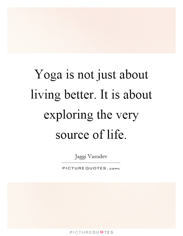 Yoga is not just about living better. It is about exploring the very source of life Picture Quote #1