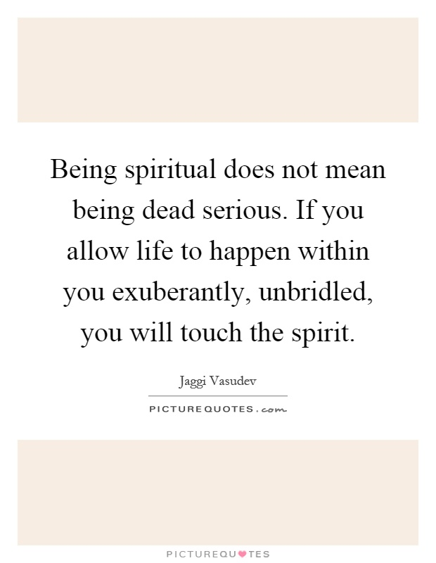 Being spiritual does not mean being dead serious. If you allow life to happen within you exuberantly, unbridled, you will touch the spirit Picture Quote #1