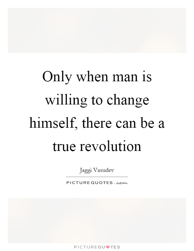 Only when man is willing to change himself, there can be a true revolution Picture Quote #1